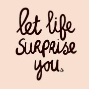Let life surprise you #quotes