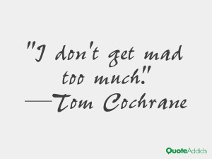 tom cochrane quotes i don t get mad too much tom cochrane