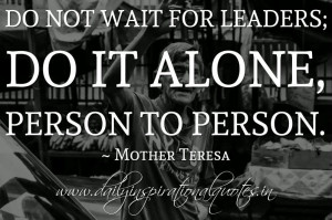 ... not wait for leaders; do it alone, person to person. ~ Mother Teresa