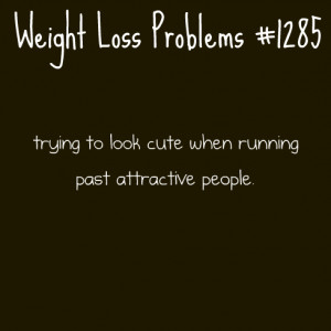 ... problems, trying to look cute when running past attractive people