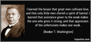 learned the lesson that great men cultivate love, and that only ...