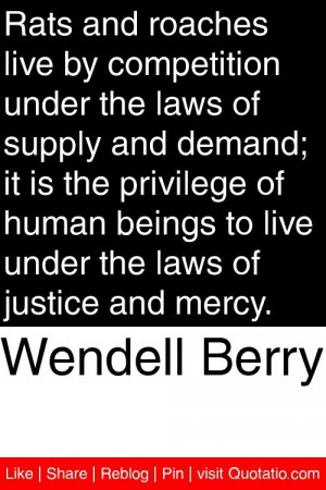 Wendell Berry - Rats and roaches live by competition under the laws of ...