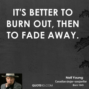 It's better to burn out, then to fade away.