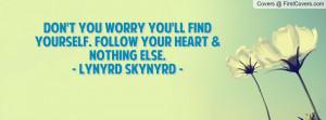 ... ll Find Yourself. Follow Your Heart & Nothing Else.- Lynyrd Skynyrd