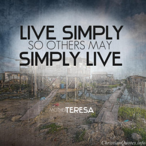 "Mother Teresa Quote - ""Live simply so others may simply live."""