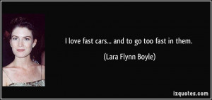 love fast cars... and to go too fast in them. - Lara Flynn Boyle
