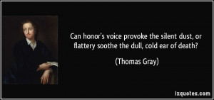 ... dust, or flattery soothe the dull, cold ear of death? - Thomas Gray