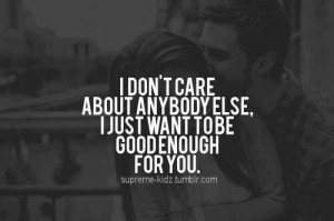 ... About Anybody Else I Just Want To Be Good Enough For You - Cute Quote