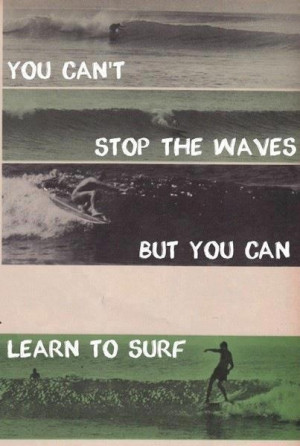 You can't stop the waves but you can learn to surf.