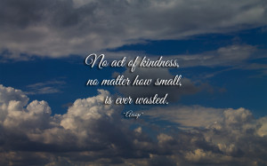 No act of kindness not matter how small, is ever wasted.
