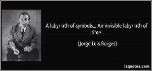 labyrinth of symbols... An invisible labyrinth of time. - Jorge Luis ...