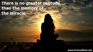 ... the memory of the miracle - Sad and Loneliness Quotes - StatusMind.com