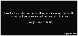 live for those who love me, for those who know me true, for the ...