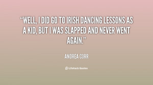 Well, I did go to Irish dancing lessons as a kid, but I was ...