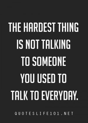 ... hardest thing is not talking to someone you used to talk to everyday