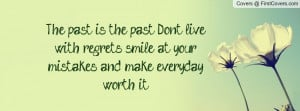 The past is the past. Don't live with regrets, smile at your mistakes ...