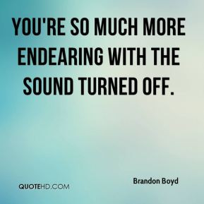 Brandon Boyd - You're so much more endearing with the sound turned off ...