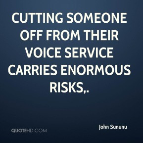 John Sununu - Cutting someone off from their voice service carries ...