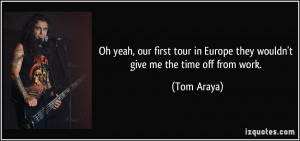 ... in Europe they wouldn't give me the time off from work. - Tom Araya