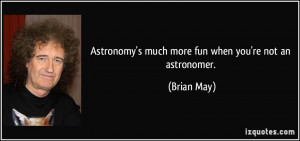 Astronomy's much more fun when you're not an astronomer. - Brian May