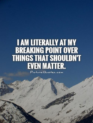... breaking point over things that shouldn't even matter Picture Quote #1