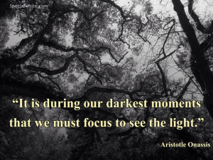 ... darkest moments that we must focus to see light.