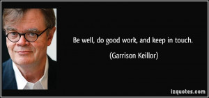 Be well, do good work, and keep in touch. - Garrison Keillor