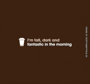 funny picture tall dark and fantastic in the morning coffe quote