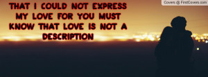 That I could not express my love for you must know that love is not a ...