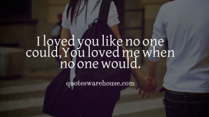 ... loved me when no one would.I just want you to know that I'm all yours