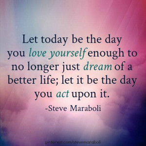 Let today be the day you love yourself enough to no longer just dream ...