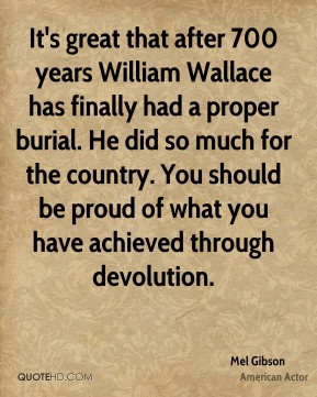 Mel Gibson - It's great that after 700 years William Wallace has ...