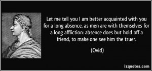 Let me tell you I am better acquainted with you for a long absence, as ...