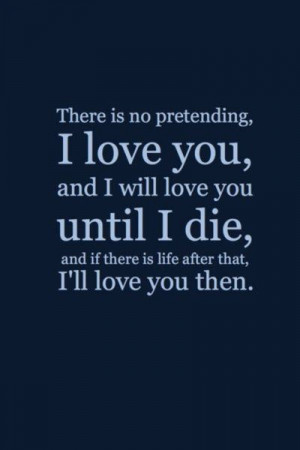 There is no pretending, I love you, and I will love you until I die,