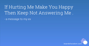 If Hurting Me Make You Happy Then Keep Not Answering Me .