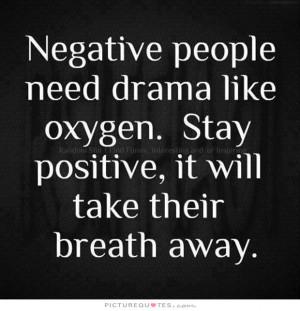 Negative people need drama like oxygen. stay positive, it will take ...