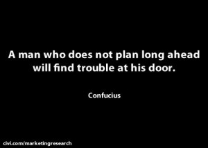 man who does not plan long ahead will find trouble at his door ...