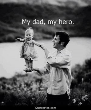 My dad, my hero. – Anonymous