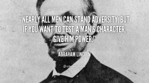 ... Adversity, But If you Want To Test A Man's Character Give Him Power