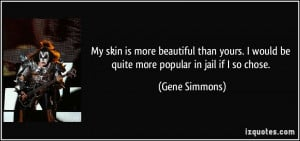 ... would be quite more popular in jail if I so chose. - Gene Simmons