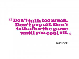 Don't talk too much. Don't pop off. Don't talk after the game ...