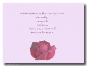 ... sincerity, respect, honesty. Doing so, others will treat us likewise