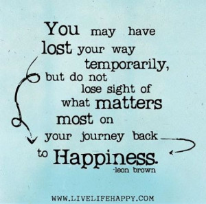 You may have lost your way temporarily, but do not lose sight of what ...
