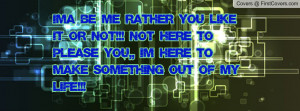 Ima Be Me Rather You Like It Or Not!!! Not Here To Please You,, Im ...