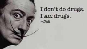 dont do drugs, I am drugs. Salvador Dali