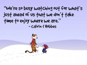 ... what's just ahead of us that we don't take time to enjoy where we are