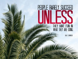 People rarely succeed UNLESS they have fun in what they are doing ...