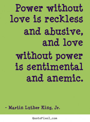Power without love is reckless and abusive, and love without power is ...