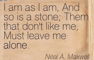 ... ; Them That Don't Like Me, Must Leave Me Alone. - Neal A. Maxwell