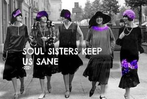 Soul sisters keep us sane. Friends.